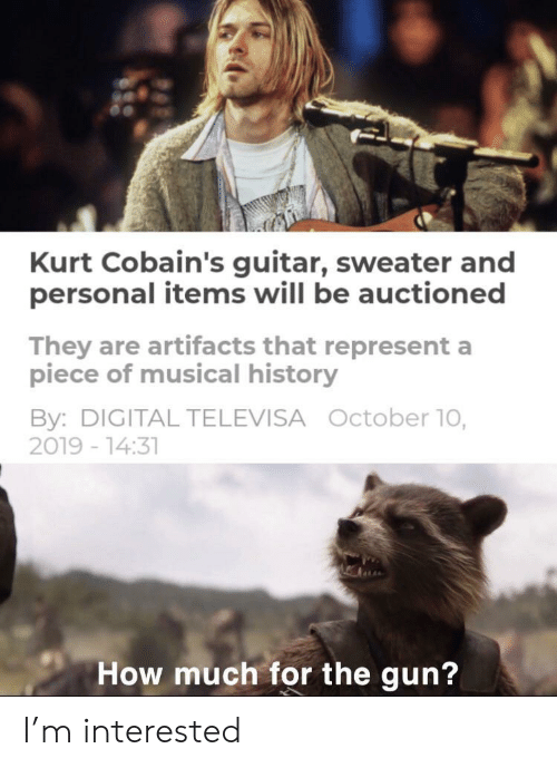 Items: Kurt Cobain's guitar, sweater and  personal items will be auctioned  They are artifacts that represent a  piece of musical history  By: DIGITAL TELEVISA October 10,  2019 -14:31  How much for the gun? I'm interested
