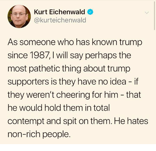 Trump Supporters: Kurt Eichenwald  @kurteichenwald  As someone who has known trump  since 1987, I will say perhaps the  most pathetic thing about trump  supporters is they have no idea - if  they weren't cheering for him - that  he would hold them in total  contempt and spit on them. He hates  non-rich people.