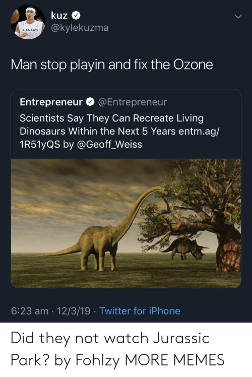 Entrepreneur: kuz  @kylekuzma  Man stop playin and fix the Ozone  Entrepreneur @Entrepreneur  Scientists Say They Can Recreate Living  Dinosaurs Within the Next 5 Years entm.ag/  1R51yQS by @Geoff_Weiss  6:23 am 12/3/19 Twitter for iPhone Did they not watch Jurassic Park? by Fohlzy MORE MEMES