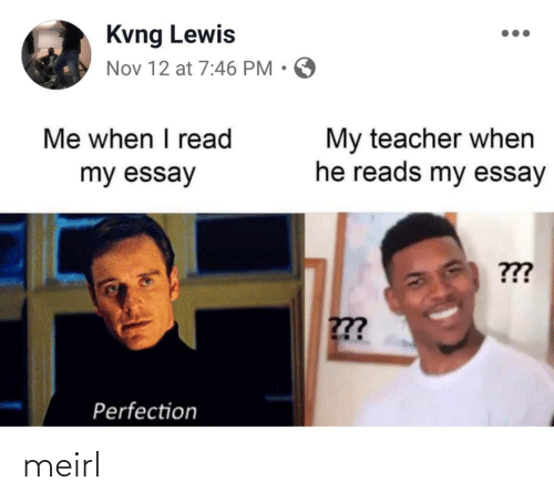 essay: Kvng Lewis  Nov 12 at 7:46 PM • O  Me when I read  My teacher when  he reads my essay  my essay  ???  ??  Perfection meirl