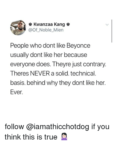 kwanzaa: Kwanzaa Kang  @Of Noble_Mien  People who dont like Beyonce  usually dont like her because  everyone does. Theyre just contrary.  Theres NEVER a solid. technical  basis. behind why they dont like her.  Ever follow @iamathicchotdog if you think this is true 🤷🏻♀️