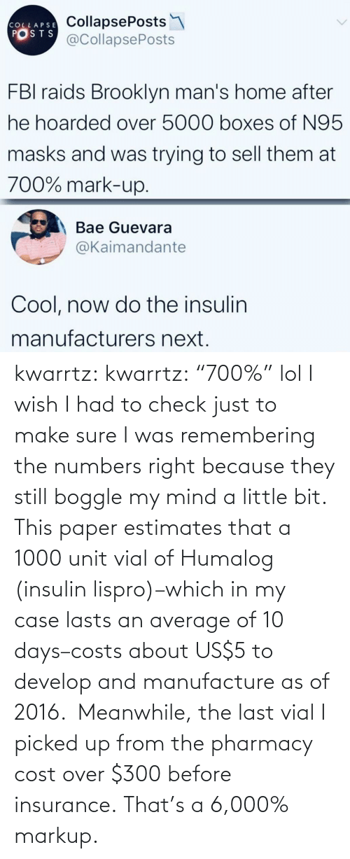 "Cost: kwarrtz:  kwarrtz: ""700%"" lol I wish I had to check just to make sure I was remembering the numbers right because they still boggle my mind a little bit. This paper  estimates that a 1000 unit vial of Humalog (insulin lispro)–which in  my case lasts an average of 10 days–costs about US$5 to develop and manufacture as  of 2016.  Meanwhile, the last vial I picked up from the pharmacy cost  over $300 before insurance. That's a 6,000% markup."