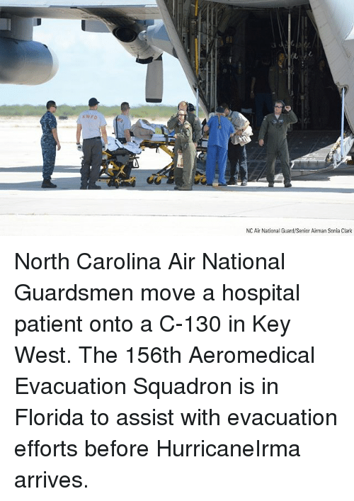Memes, Florida, and Hospital: KWFD  NC Air National Guard/Senior Airman Sonia Clark North Carolina Air National Guardsmen move a hospital patient onto a C-130 in Key West. The 156th Aeromedical Evacuation Squadron is in Florida to assist with evacuation efforts before HurricaneIrma arrives.