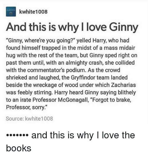 """Irate: kwhite1008  And this is why l love Ginn  """"Ginny, where're you going?"""" yelled Harry, who had  found himself trapped in the midst of a mass midair  hug with the rest of the team, but Ginny sped right on  past them until, with an almighty crash, she collided  with the commentator's podium. As the crowd  shrieked and laughed, the Gryffindor team landed  beside the wreckage of wood under which Zacharias  was feebly stirring. Harry heard Ginny saying blithely  to an irate Professor McGonagall, """"Forgot to brake,  Professor, sorry.""""  Source: kwhite1008 ••••••• and this is why I love the books"""
