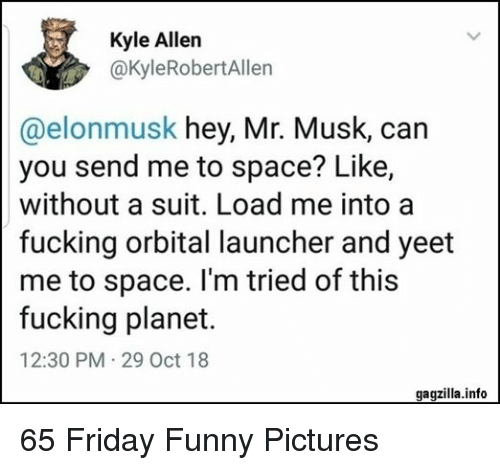 Friday, Fucking, and Funny: Kyle Allen  @kyleRobertAllen  @elonmusk hey, Mr. Musk, can  you send me to space? Like,  without a suit. Load me into a  fucking orbital launcher and yeet  me to space. I'm tried of this  fucking planet.  12:30 PM 29 Oct 18  gagzilla.info 65 Friday Funny Pictures