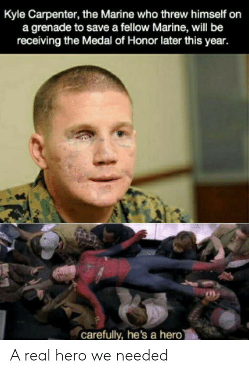 Fellow: Kyle Carpenter, the Marine who threw himself on  a grenade to save a fellow Marine, will be  receiving the Medal of Honor later this year.  carefully, he's a hero) A real hero we needed