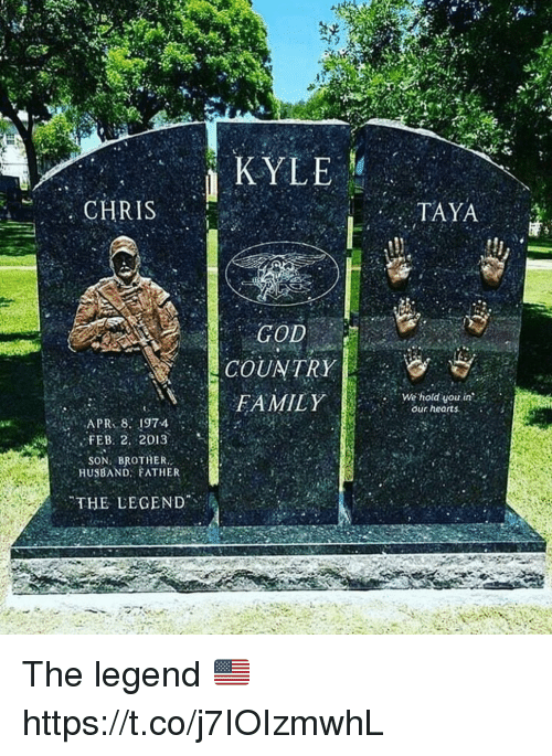 God, Memes, and Hearts: KYLE  CHRIS  TAYA  GOD  COUNTRY  FAMILYwehold yu in  our hearts,  FEB. 2. 2013  .. SON, BROTHER  HUSBAND FATHER  THE LEGEND The legend 🇺🇸 https://t.co/j7IOIzmwhL