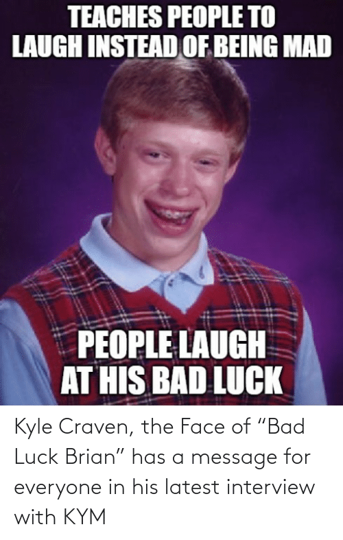 "Luck: Kyle Craven, the Face of ""Bad Luck Brian"" has a message for everyone in his latest interview with KYM"