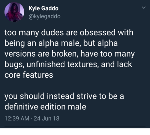 textures: Kyle Gaddo  @kylegaddo  too many dudes are obsessed with  being an alpha male, but alpha  versions are broken, have too many  bugs, unfinished textures, and lack  core features  you should instead strive to be a  definitive edition male  12:39 AM 24 Jun 18