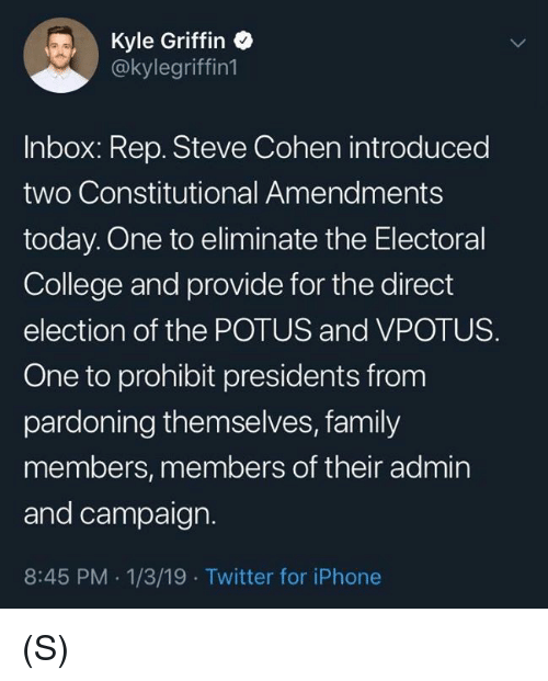 cohen: Kyle Griffin  @kylegriffin1  Inbox: Rep. Steve Cohen introduced  two Constitutional Amendments  today. One to eliminate the Electoral  College and provide for the direct  election of the POTUS and VPOTUS.  One to prohibit presidents from  pardoning themselves, family  members, members of their admin  and campaign.  8:45 PM 1/3/19 Twitter for iPhone (S)
