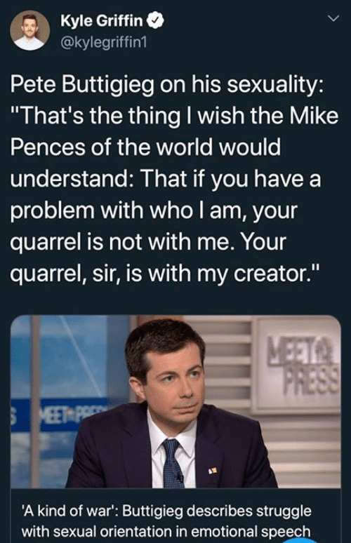 "griffin: Kyle Griffin  @kylegriffin1  Pete Buttigieg on his sexuality:  ""That's the thing I wish the Mike  Pences of the world would  understand: That if you have a  problem with who l am, your  quarrel is not with me. Your  quarrel, sir, is with my creator.""  A kind of war': Buttigieg describes struggle  with sexual orientation in emotional speech"