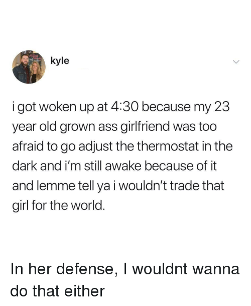 Ass, Girl, and World: kyle  i got woken up at 4:30 because my 23  year old grown ass girlfriend was too  afraid to go adjust the thermostat in the  dark and i'm still awake because of it  and lemme tell ya i wouldn't trade that  girl for the world In her defense, I wouldnt wanna do that either