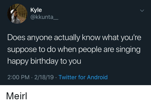 Android, Birthday, and Singing: Kyle  @kkunta_  Does anyone actually know what you're  suppose to do when people are singing  happy birthday to you  2:00 PM - 2/18/19 Twitter for Android Meirl
