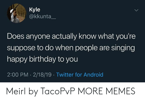 Singing: Kyle  @kkunta  Does anyone actually know what you're  suppose to do when people are singing  happy birthday to you  2:00 PM 2/18/19 Twitter for Android  > Meirl by TacoPvP MORE MEMES