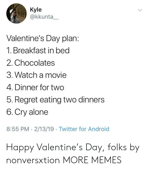 Happy Valentine: Kyle  @kkunta  Valentine's Day plan:  1. Breakfast in bed  2. Chocolates  3. Watch a movie  4. Dinner for two  5. Regret eating two dinners  6. Cry alone  8:55 PM 2/13/19 Twitter for Android Happy Valentine's Day, folks by nonversxtion MORE MEMES