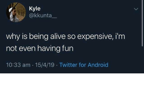 Alive, Android, and Dank: Kyle  @kkunta  why is being alive so expensive, i'm  not even having fun  10:33 am 15/4/19 Twitter for Android