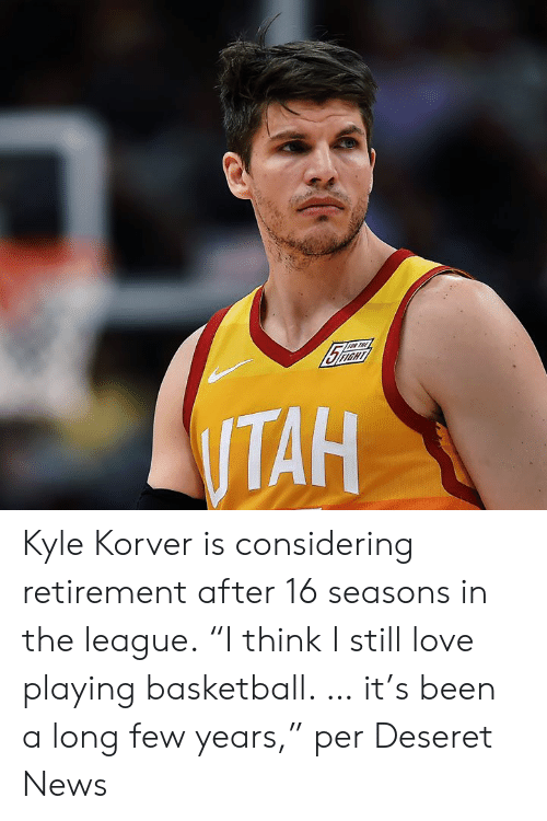 """The League: Kyle Korver is considering retirement after 16 seasons in the league.  """"I think I still love playing basketball. … it's been a long few years,"""" per Deseret News"""