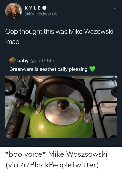 Blackpeopletwitter, Boo, and Voice: KYLE  @KyleEdwards  Oop thought this was Mike Wazowski  Imao  baby @gurl 14h  Greenware is aesthetically pleasing *boo voice* Mike Waszsowski (via /r/BlackPeopleTwitter)