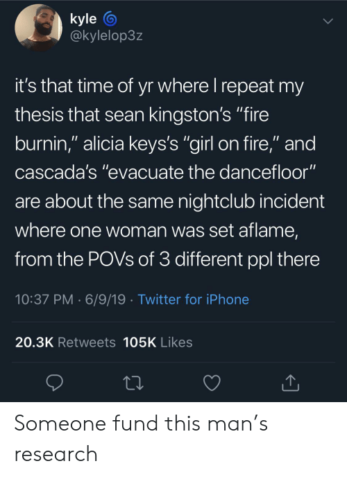 """Fire, Iphone, and Twitter: kyle  @kylelop3z  it's that time of yr where I repeat my  thesis that sean kingston's """"fire  burnin,"""" alicia keys's """"girl on fire,"""" and  cascada's """"evacuate the dancefloor""""  are about the same nightclub incident  where one woman was set aflame,  from the POVS of 3 different ppl there  10:37 PM 6/9/19 Twitter for iPhone  20.3K Retweets 105K Likes Someone fund this man's research"""