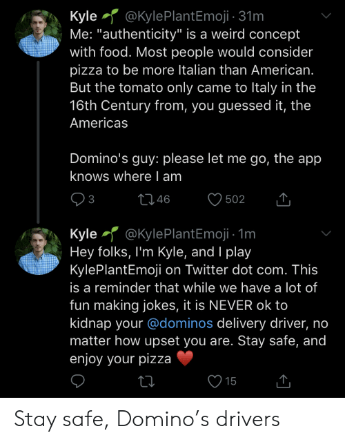 """Food, Pizza, and Twitter: Kyle @KylePlantEmoji 31m  Me: """"authenticity"""" is a weird concept  with food. Most people would consider  pizza to be more Italian than American.  But the tomato only came to Italy in the  16th Century from, you guessed it, the  Americas  Domino's guy: please let me go, the app  knows where I am  3  46  502  Kyle @KylePlantEmoji 1m  Hey folks, I'm Kyle, and I play  KylePlantEmoji on Twitter dot com. This  is a reminder that while we have a lot of  fun making jokes, it is NEVER ok to  kidnap your @dominos delivery driver,  matter how upset you are. Stay safe, and  enjoy your pizza  15 Stay safe, Domino's drivers"""