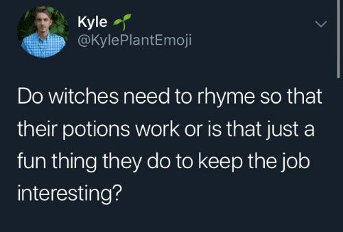 Work, Job, and Fun: Kyle  @KylePlantEmoji  Do witches need to rhyme so that  their potions work or is that just a  fun thing they do to keep the job  interesting?
