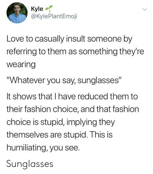 "Fashion, Love, and Sunglasses: Kyle  @KylePlantEmoji  Love to casually insult someone by  referring to them as something they're  wearing  ""Whatever you say, sunglasses""  It shows that I have reduced them to  their fashion choice, and that fashion  choice is stupid, implying they  themselves are stupid. This is  humiliating, you see. Sunglasses"
