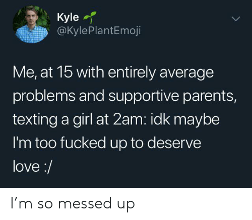 Love, Parents, and Texting: Kyle  @KylePlantEmoji  Me, at 15 with entirely average  problems and supportive parents,  texting a girl at 2am: idk maybe  I'm too fucked up to deserve  love:/ I'm so messed up