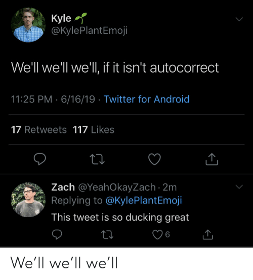 Autocorrect, Twitter, and Tweet: Kyle  @KylePlantEmoji  We'll we'll we'll, if it isn't autocorrect  11:25 PM 6/16/19 Twitter for And roid  17 Retweets 117 Likes  Zach @YeahOkayZach 2m  Replying to @KylePlantEmoji  This tweet is so ducking great  ti  6 We'll we'll we'll