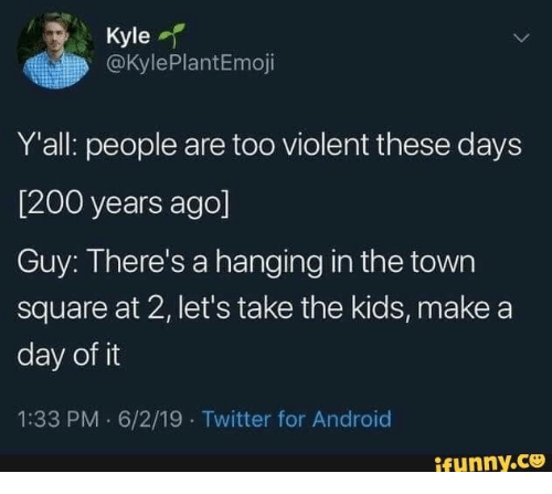 Android, Twitter, and Kids: Kyle  @KylePlantEmoji  Y'all: people are too violent these days  [200 years ago]  Guy: There's a hanging in the town  square at 2, let's take the kids, make a  day of it  1:33 PM 6/2/19 Twitter for Android  ifynny.co
