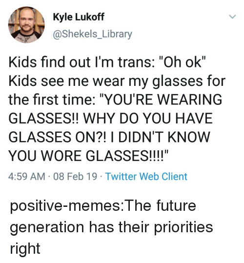 """Future, Memes, and Target: Kyle Lukoff  @Shekels_Library  Kids find out I'm trans: """"Oh ok""""  Kids see me wear my glasses for  the first time: """"YOU'RE WEARING  GLASSES!! WHY DO YOU HAVE  GLASSES ON?! I DIDN'T KNOW  YOU WORE GLASSES!!!!""""  4:59 AM 08 Feb 19 Twitter Web Client positive-memes:The future generation has their priorities right"""