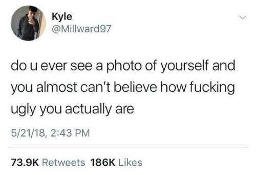 Fucking, Ugly, and How: Kyle  @Millward97  do u ever see a photo of yourself and  you almost can't believe how fucking  ugly you actually  5/21/18, 2:43 PM  73.9K Retweets 186K Likes