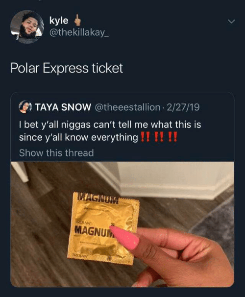 I Bet: kyle  @thekillakay_  Polar Express ticket  OTAYA SNOW @theeestallion 2/27/19  I bet y'all niggas can't tell me what this is  since y'all know everything !!!! !!  Show this thread  MAGNUM  IRDIAN  MAGNUM  TROJAN