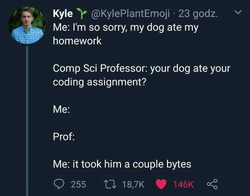 Emoji: Kyle Y @KylePlant Emoji 23 godz  Me: I'm so sorry, my dog ate my  homework  Comp Sci Professor: your dog ate your  coding assignment?  Мe:  Prof:  Me: it took him a couple bytes  L 18,7K  255  146K