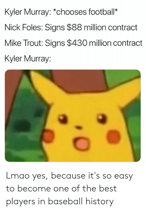 Baseball, Lmao, and Nfl: Kyler Murray: *chooses footbal*  Nick Foles: Signs $88 million contract  Mike Trout: Signs $430 million contract  Kyler Murray Lmao yes, because it's so easy to become one of the best players in baseball history