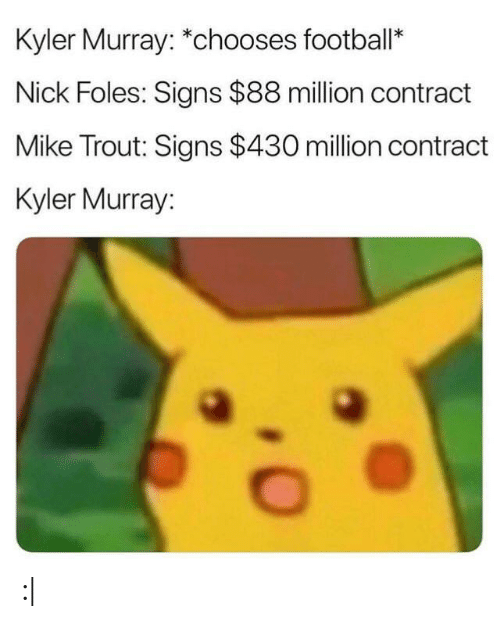 College Football, Football, and Nick: Kyler Murray: *chooses football*  Nick Foles: Signs $88 million contract  Mike Trout: Signs $430 million contract  Kyler Murray: :|