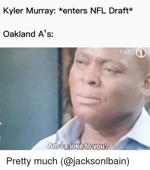 Mlb, Nfl, and NFL Draft: Kyler Murray: *enters NFL Draft*  Oakland A's:  SABC  Amuajoketoyour Pretty much  (@jacksonlbain)