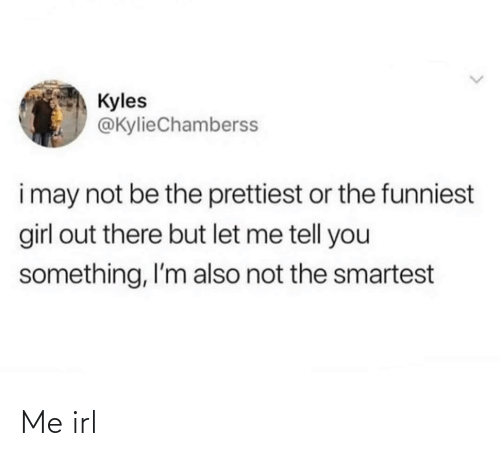 let me: Kyles  @KylieChamberss  i may not be the prettiest or the funniest  girl out there but let me tell you  something, I'm also not the smartest Me irl
