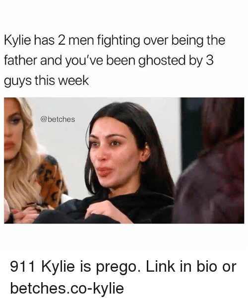 prego: Kylie has 2 men fighting over being the  father and you've been ghosted by 3  guys this week  @betches 911 Kylie is prego. Link in bio or betches.co-kylie