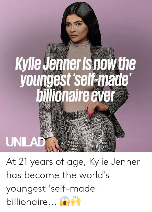Of Age: Kylie Jenner is now the  voungest self-made  billionaire ever  UNILAD At 21 years of age, Kylie Jenner has become the world's youngest 'self-made' billionaire... 😱🙌
