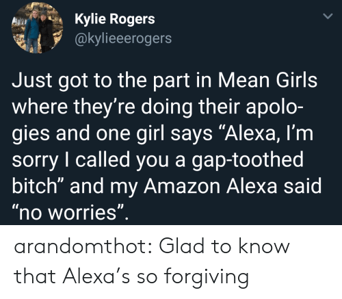 """gap: Kylie Rogers  @kylieeerogers  Just got to the part in Mean Girls  where they're doing their apolo-  gies and one girl says """"Alexa, l'm  sorry I called you a gap-toothed  bitch"""" and my Amazon Alexa said  no worries arandomthot:  Glad to know that Alexa's so forgiving"""