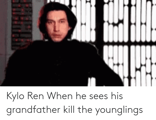 Kylo Ren: Kylo Ren When he sees his grandfather kill the younglings