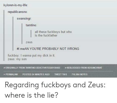 Fuckboy, Life, and Dick: kyloren-is-my-life  republicansno:  swansingr  tantino:  all these fuckboys but who  is the fuckfather  zeus  #meAN YOU'RE PROBABLY NOT WRONG  fuckboy: I wanna put my dick in it.  zeus: my son  e ORIGINALLY FROM TARNTINO0-DEACTIVATED20150402  REBLOGGED FROM ADSUMCIRRAT  TWEET THIS  PERMALINK  POSTED 24 MINUTES AGO  716,084 NOTES Regarding fuckboys and Zeus: where is the lie?