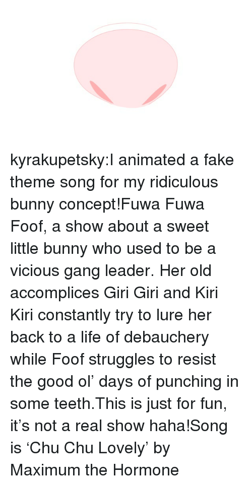 lure: kyrakupetsky:I animated a fake theme song for my ridiculous bunny concept!Fuwa Fuwa Foof, a show about a sweet little bunny who used to be a vicious gang leader. Her old accomplices Giri Giri and Kiri Kiri constantly try to lure her back to a life of debauchery while Foof struggles to resist the good ol' days of punching in some teeth.This is just for fun, it's not a real show haha!Song is 'Chu Chu Lovely' by Maximum the Hormone