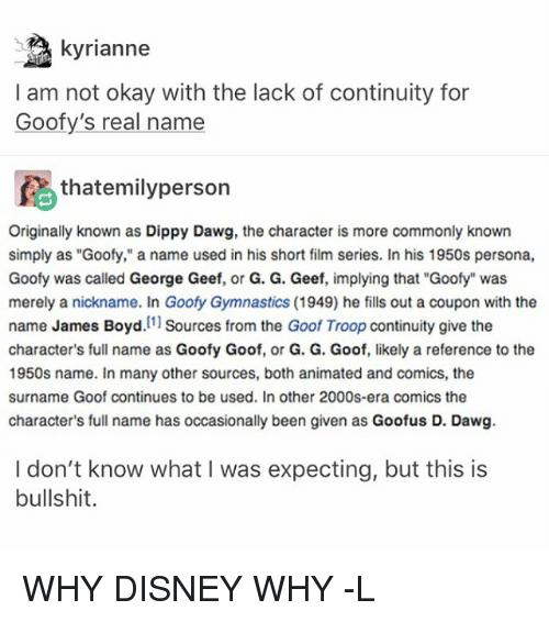 """goof: kyrianne  I am not okay with the lack of continuity for  Goofy's real name  fA thatemilyperson  Originally known as Dippy Dawg, the character is more commonly known  simply as """"Goofy,"""" a name used in his short film series. In his 1950s persona,  Goofy was called George Geef, or G. G. Geef, implying that """"Goofy"""" was  merely a nickname. In Goofy Gymnastics (1949) he fills out a coupon with the  name James Boyd  [1]  Sources from the Goof Troop continuity give the  character's full name as Goofy Goof, or G. G. Goof, likely a reference to the  1950s name. In many other sources, both animated and comics, the  surname Goof continues to be used. In other 2000s-era comics the  character's full name has occasionally been given as Goofus D. Dawg.  I don't know what I was expecting, but this is  bullshit. WHY DISNEY WHY -L"""