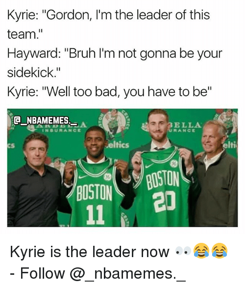 """Too Badly: Kyrie: """"Gordon, I'm the leader of this  team.""""  Hayward: """"Bruh I'm not gonna be your  sidekick.""""  Kyrie: """"Well too bad, you have to be""""  E NBAMEMES  AR BELLA  INSURANCE  cS  eltics  elti  CS/BOSTON  20  BOSTON Kyrie is the leader now 👀😂😂 - Follow @_nbamemes._"""