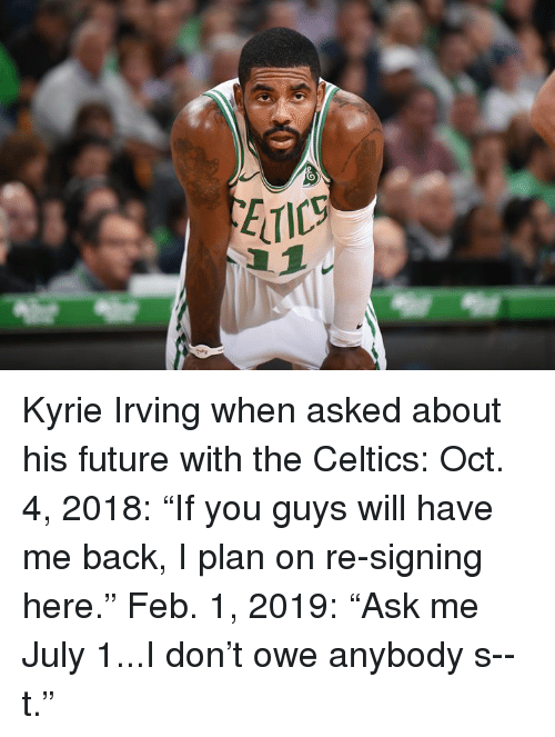 """Kyrie Irving: Kyrie Irving when asked about his future with the Celtics:   Oct. 4, 2018: """"If you guys will have me back, I plan on re-signing here.""""  Feb. 1, 2019: """"Ask me July 1...I don't owe anybody s--t."""""""