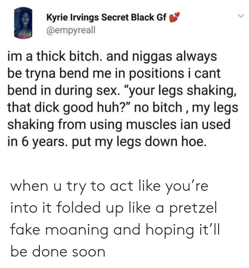 """Bitch, Fake, and Hoe: Kyrie Irvings Secret Black Gf  @empyreall  im a thick bitch. and niggas always  be tryna bend me in positions i cant  bend in during sex. """"your legs shaking,  that dick good huh?"""" no bitch , my legs  shaking from using muscles ian used  in 6 years. put my legs down hoe. when u try to act like you're into it folded up like a pretzel fake moaning and hoping it'll be done soon"""
