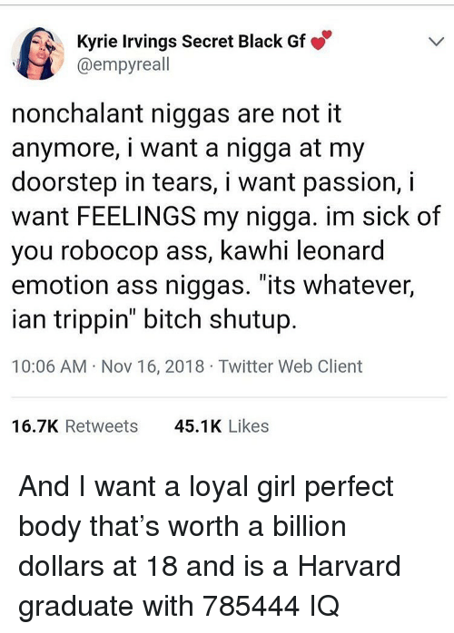 "trippin: Kyrie Irvings Secret Black Gf  @empyreall  nonchalant niggas are not it  anymore, i want a nigga at my  doorstep in tears, i want passion, i  want FEELINGS my nigga. im sick of  you robocop ass, kawhi leonard  emotion ass niggas. ""its whatever,  ian trippin"" bitch shutup  10:06 AM Nov 16, 2018 Twitter Web Client  16.7K Retweets  45.1K Likes And I want a loyal girl perfect body that's worth a billion dollars at 18 and is a Harvard graduate with 785444 IQ"