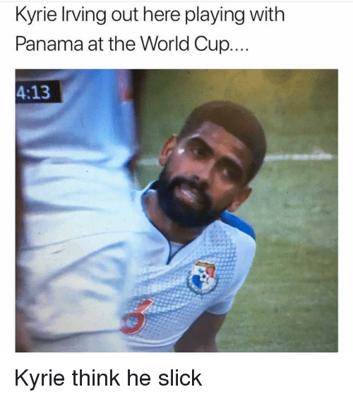 Memes, Slick, and World Cup: Kyrie lrving out here playing with  Panama at the World Cup  4:13 Kyrie think he slick