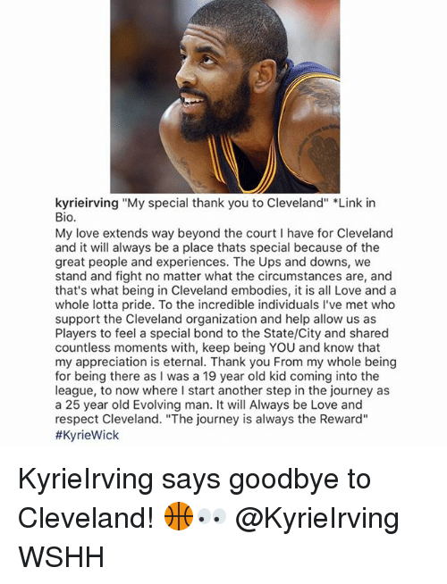"""fightings: kyrieirving """"My special thank you to Cleveland"""" *Link in  Bio.  My love extends way beyond the court I have for Cleveland  and it will always be a place thats special because of the  great people and experiences. The Ups and downs, we  stand and fight no matter what the circumstances are, and  that's what being in Cleveland embodies, it is all Love and a  whole lotta pride. To the incredible individuals I've met who  support the Cleveland organization and help allow us as  Players to feel a special bond to the State/City and shared  countless moments with, keep being YOU and know that  my appreciation is eternal. Thank you From my whole being  for being there as I was a 19 year old kid coming into the  league, to now where I start another step in the journey as  a 25 year old Evolving man. It will Always be Love and  respect Cleveland. """"The journey is always the Reward""""  KyrieIrving says goodbye to Cleveland! 🏀👀 @KyrieIrving WSHH"""